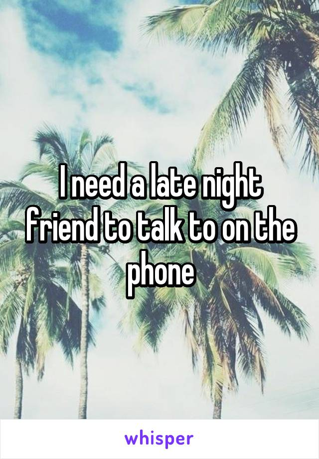 I need a late night friend to talk to on the phone