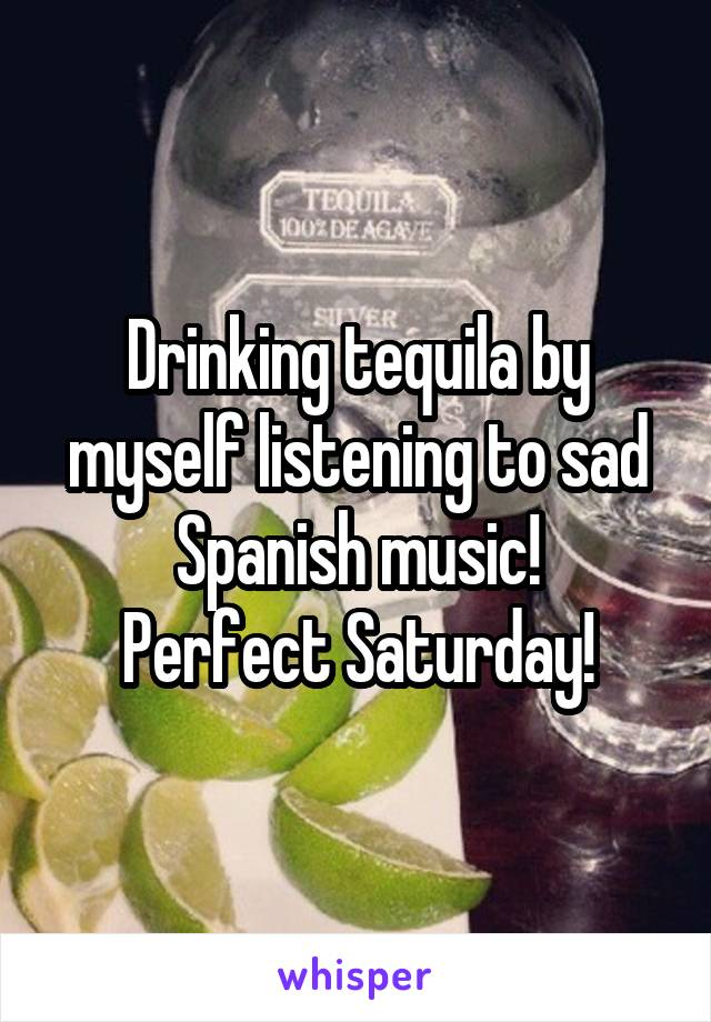Drinking tequila by myself listening to sad Spanish music! Perfect Saturday!