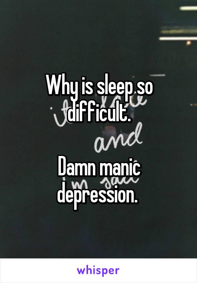 Why is sleep so difficult.  Damn manic depression.