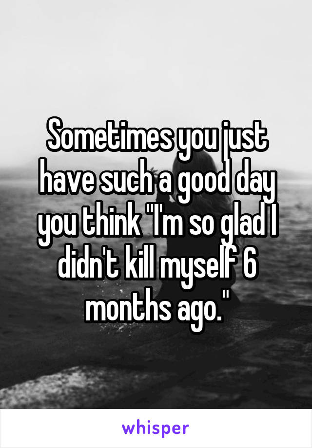 """Sometimes you just have such a good day you think """"I'm so glad I didn't kill myself 6 months ago."""""""