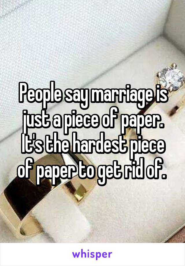 People say marriage is just a piece of paper. It's the hardest piece of paper to get rid of.