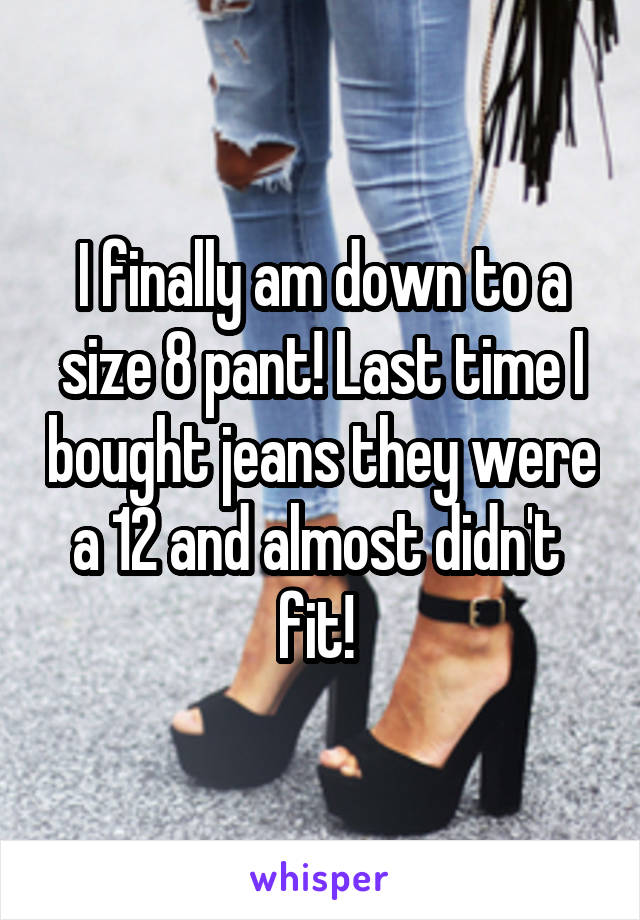 I finally am down to a size 8 pant! Last time I bought jeans they were a 12 and almost didn't  fit!