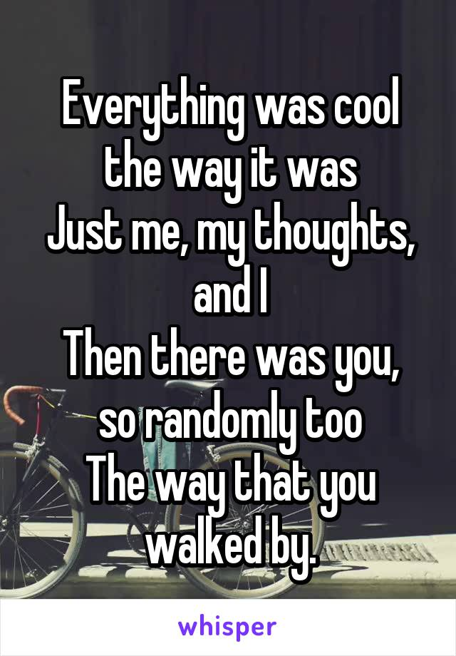 Everything was cool the way it was Just me, my thoughts, and I Then there was you, so randomly too The way that you walked by.