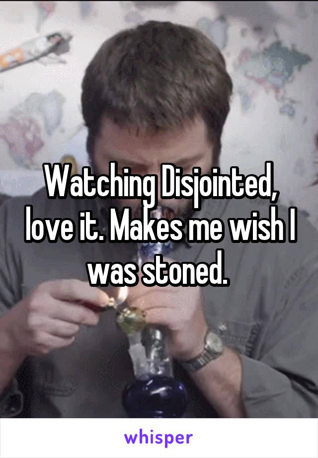 Watching Disjointed, love it. Makes me wish I was stoned.