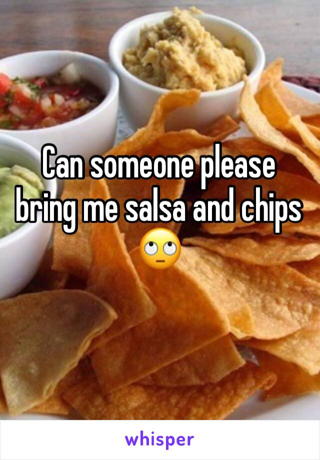 Can someone please bring me salsa and chips 🙄