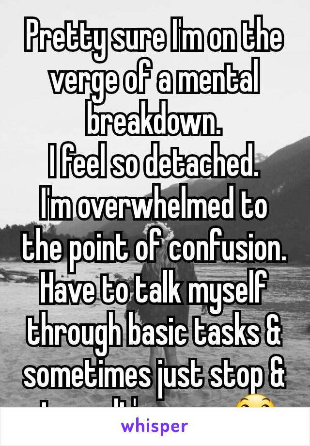 Pretty sure I'm on the verge of a mental breakdown. I feel so detached. I'm overwhelmed to the point of confusion. Have to talk myself through basic tasks & sometimes just stop & stare.  It's scary 😞
