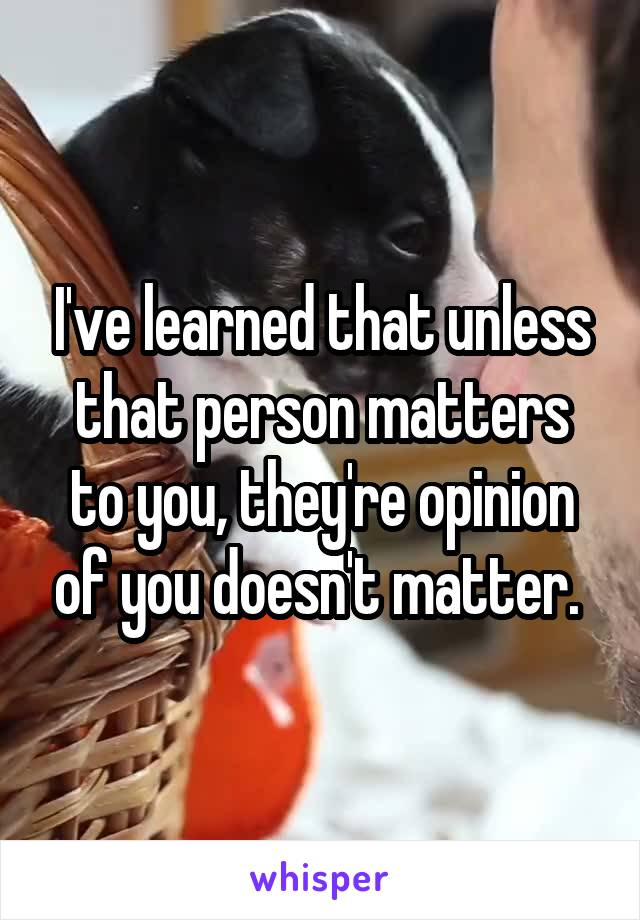 I've learned that unless that person matters to you, they're opinion of you doesn't matter.