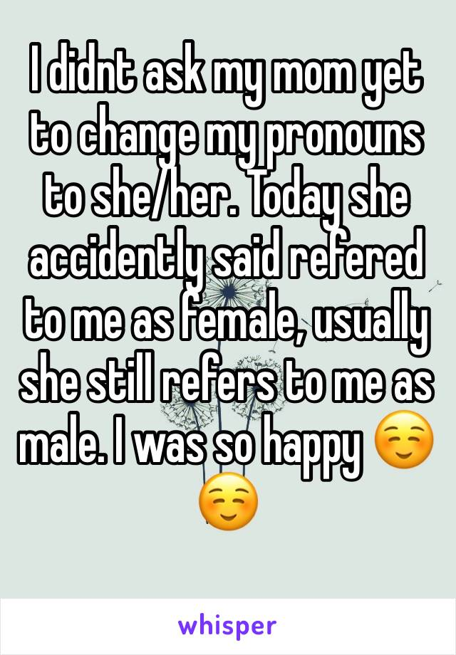 I didnt ask my mom yet to change my pronouns to she/her. Today she accidently said refered to me as female, usually she still refers to me as male. I was so happy ☺️☺️