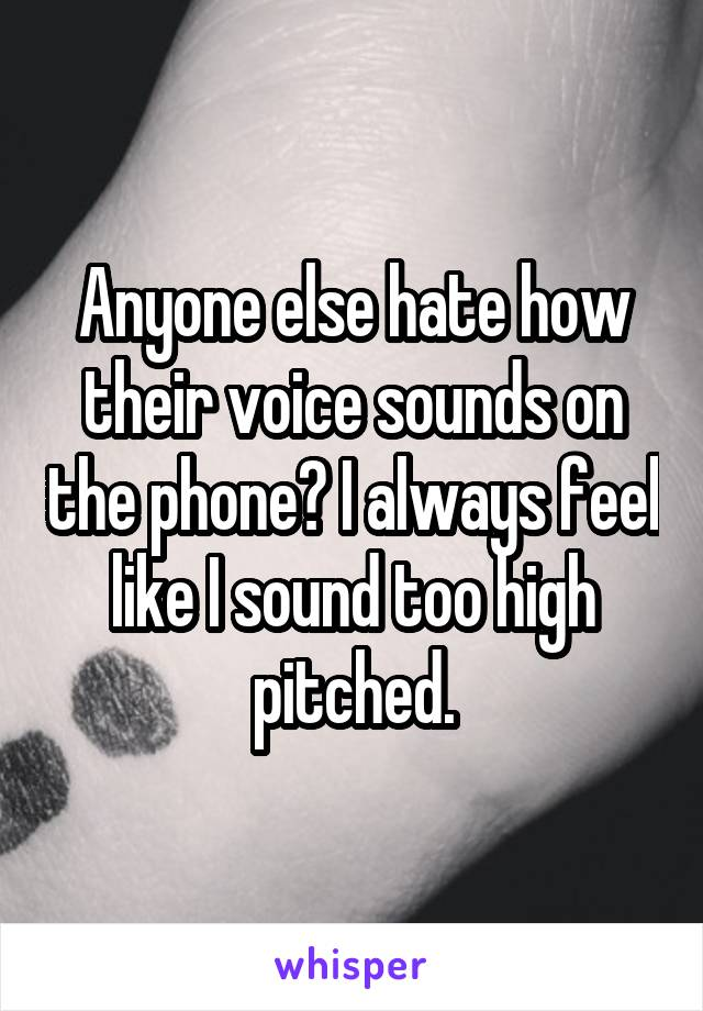 Anyone else hate how their voice sounds on the phone? I always feel like I sound too high pitched.