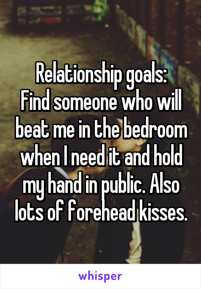 Relationship goals: Find someone who will beat me in the bedroom when I need it and hold my hand in public. Also lots of forehead kisses.
