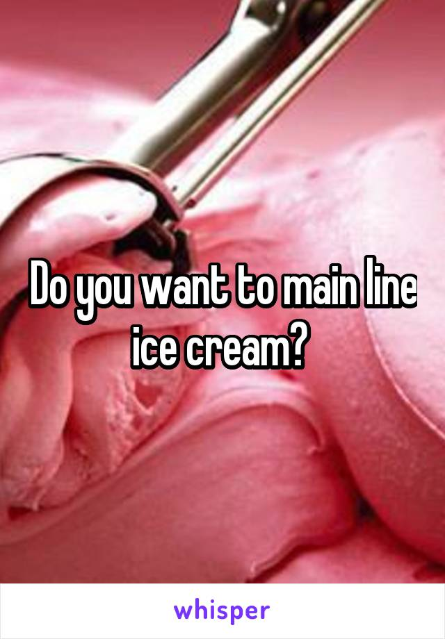 Do you want to main line ice cream?