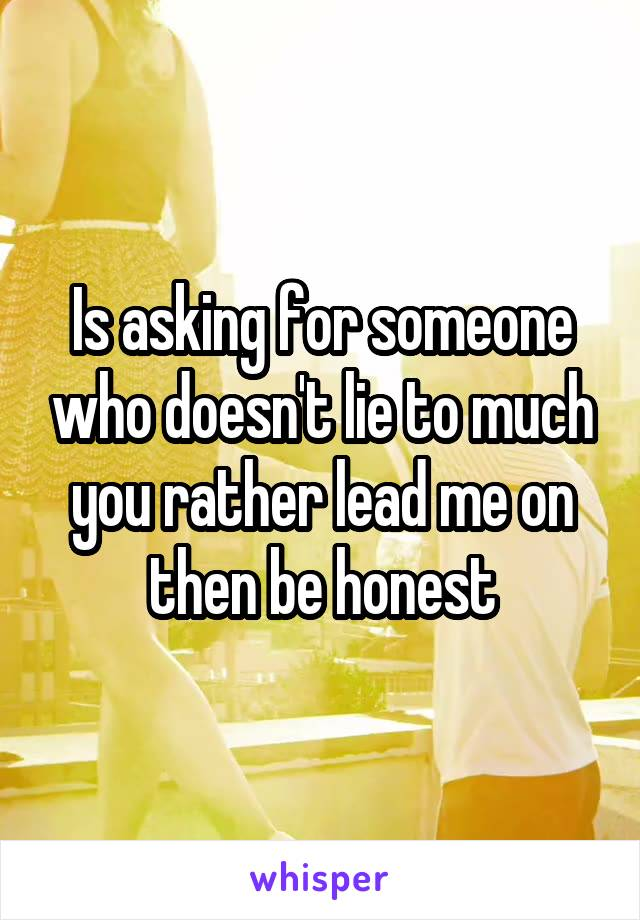 Is asking for someone who doesn't lie to much you rather lead me on then be honest