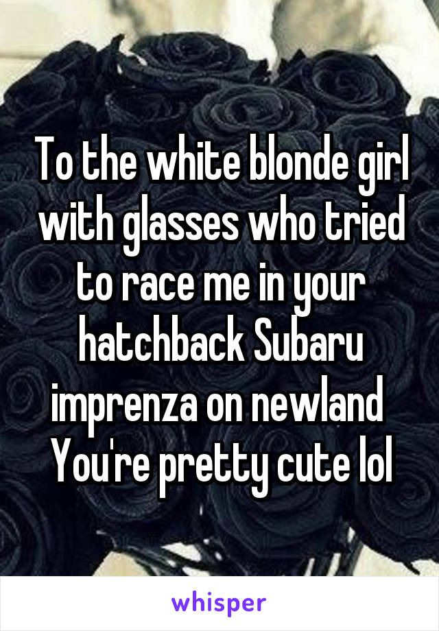 To the white blonde girl with glasses who tried to race me in your hatchback Subaru imprenza on newland  You're pretty cute lol