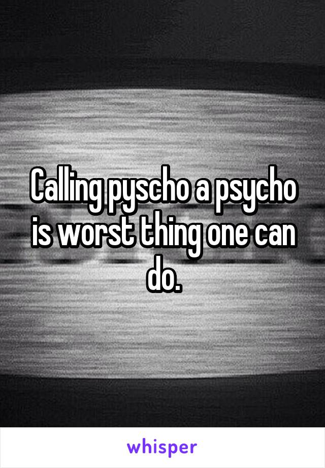 Calling pyscho a psycho is worst thing one can do.
