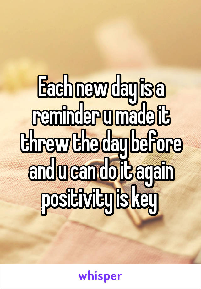 Each new day is a reminder u made it threw the day before and u can do it again positivity is key