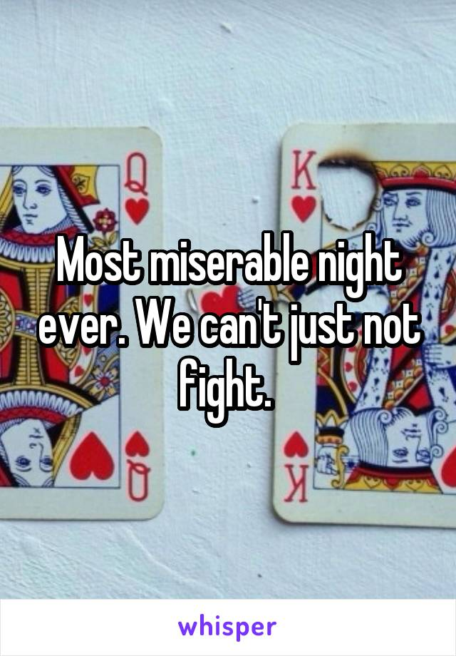 Most miserable night ever. We can't just not fight.