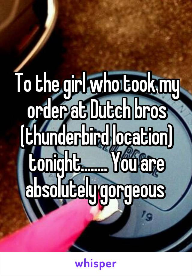 To the girl who took my order at Dutch bros (thunderbird location) tonight........ You are absolutely gorgeous