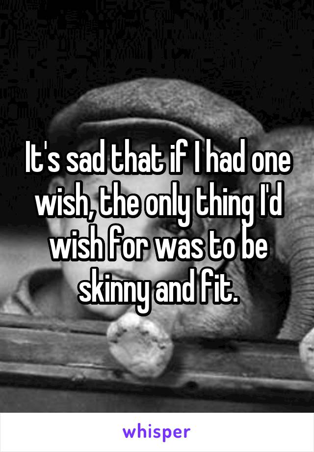 It's sad that if I had one wish, the only thing I'd wish for was to be skinny and fit.