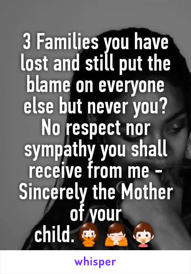 3 Families you have lost and still put the blame on everyone else but never you? No respect nor sympathy you shall receive from me -Sincerely the Mother of your child.🙅🙏👶