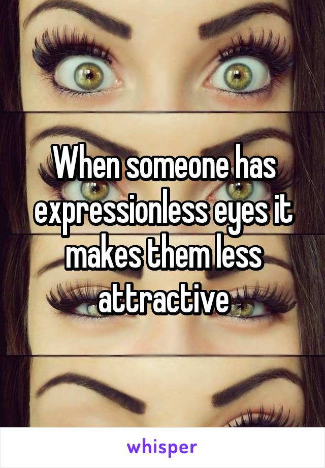 When someone has expressionless eyes it makes them less attractive