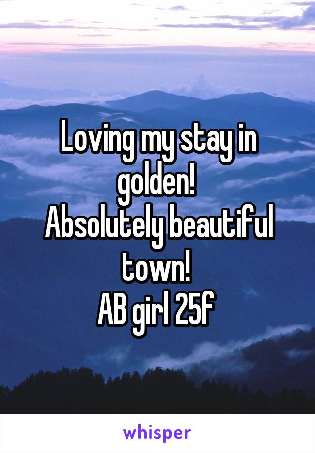 Loving my stay in golden!  Absolutely beautiful town!  AB girl 25f