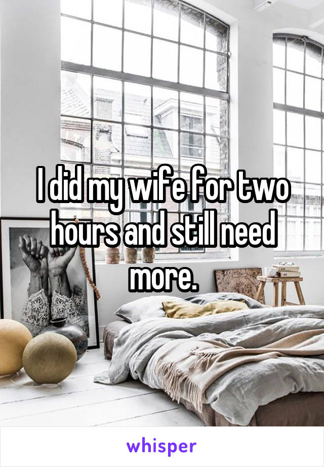 I did my wife for two hours and still need more.