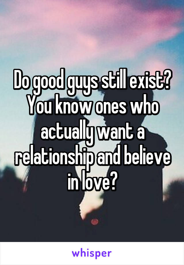 Do good guys still exist? You know ones who actually want a relationship and believe in love?