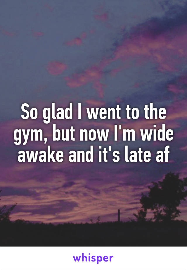So glad I went to the gym, but now I'm wide awake and it's late af