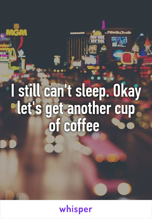 I still can't sleep. Okay let's get another cup of coffee