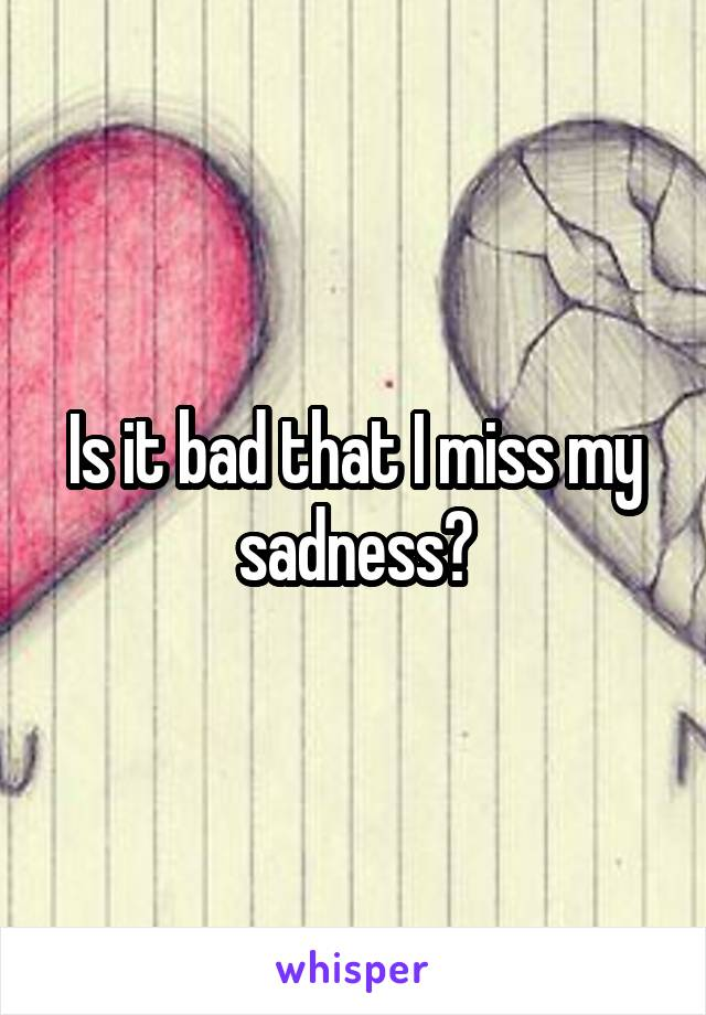 Is it bad that I miss my sadness?