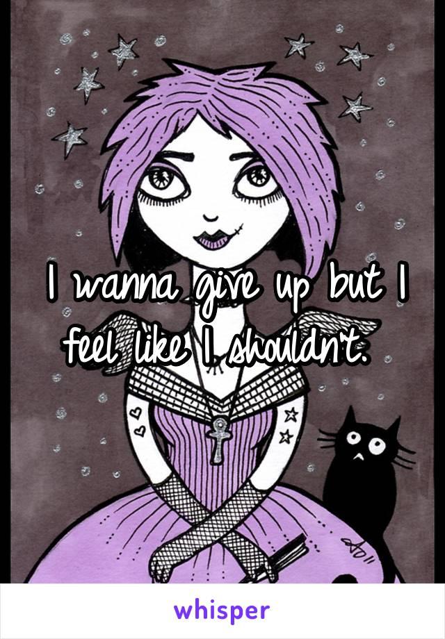 I wanna give up but I feel like I shouldn't.