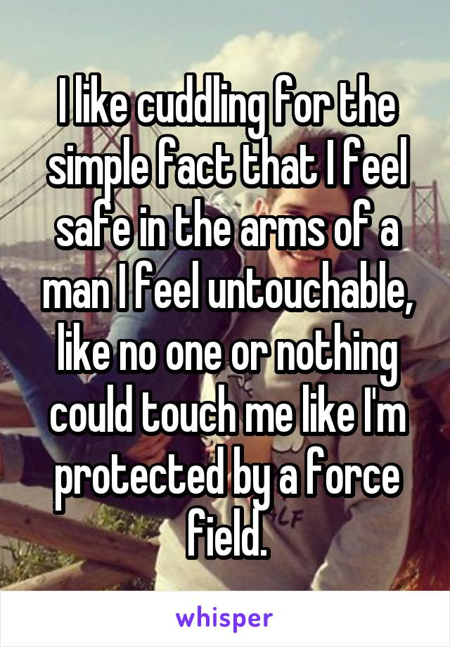 I like cuddling for the simple fact that I feel safe in the arms of a man I feel untouchable, like no one or nothing could touch me like I'm protected by a force field.