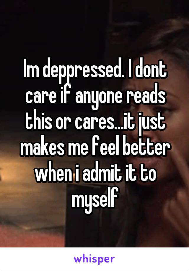 Im deppressed. I dont care if anyone reads this or cares...it just makes me feel better when i admit it to myself