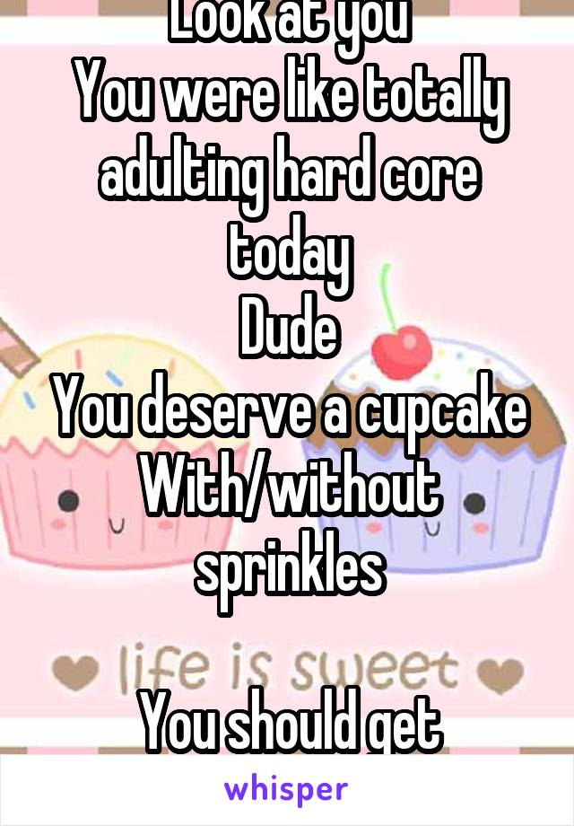 Look at you You were like totally adulting hard core today Dude You deserve a cupcake With/without sprinkles  You should get sprinkles