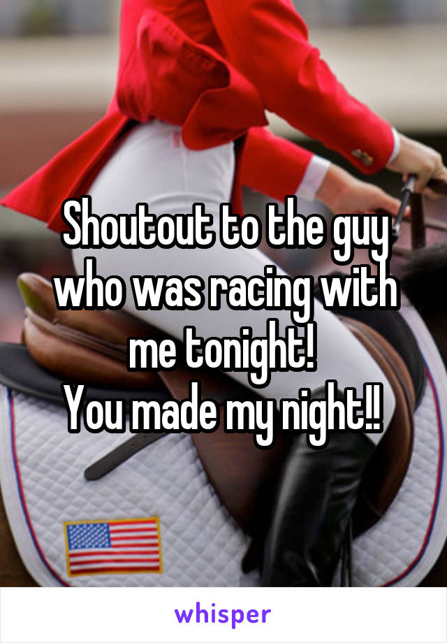 Shoutout to the guy who was racing with me tonight!  You made my night!!