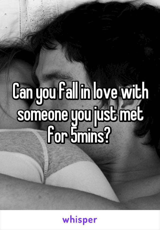 Can you fall in love with someone you just met for 5mins?