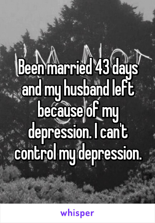 Been married 43 days and my husband left because of my depression. I can't control my depression.