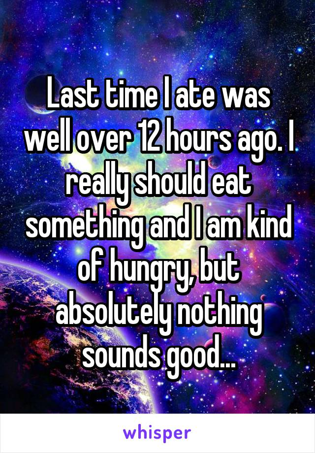Last time I ate was well over 12 hours ago. I really should eat something and I am kind of hungry, but absolutely nothing sounds good...