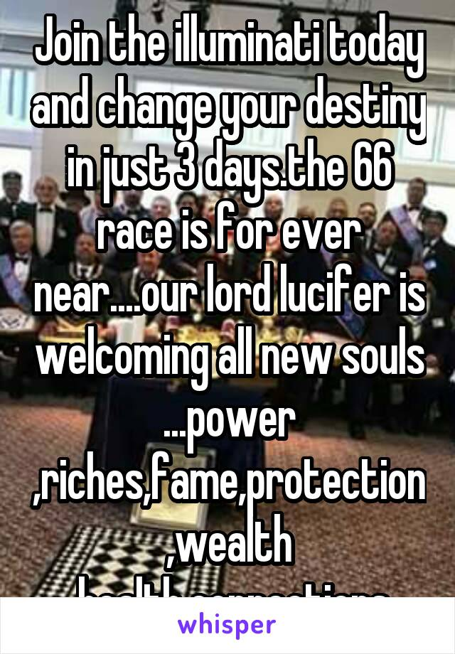 Join the illuminati today and change your destiny in just 3 days.the 66 race is for ever near....our lord lucifer is welcoming all new souls ...power ,riches,fame,protection,wealth ,health,connections