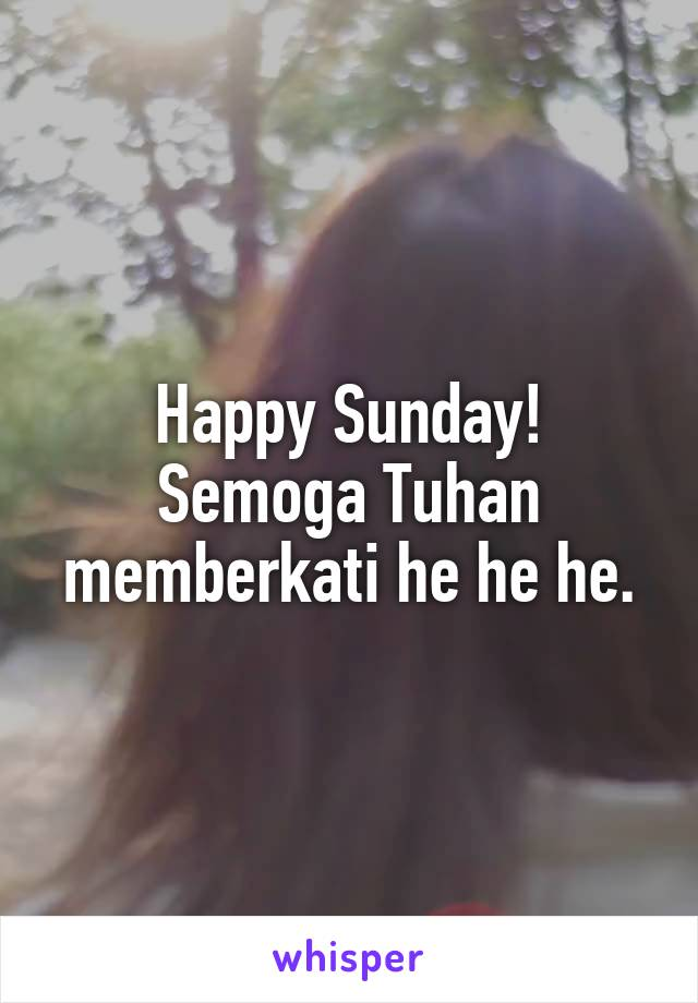 Happy Sunday! Semoga Tuhan memberkati he he he.