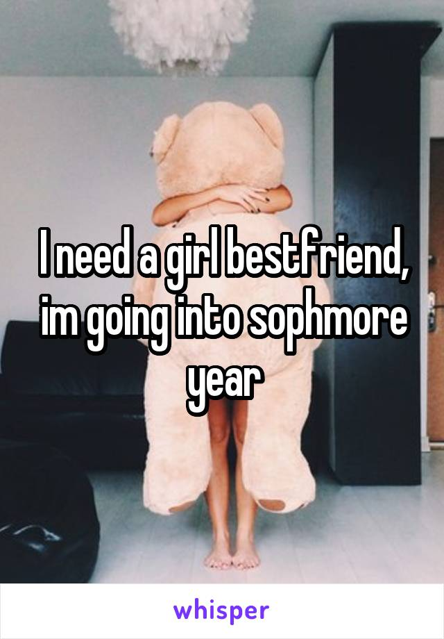 I need a girl bestfriend, im going into sophmore year