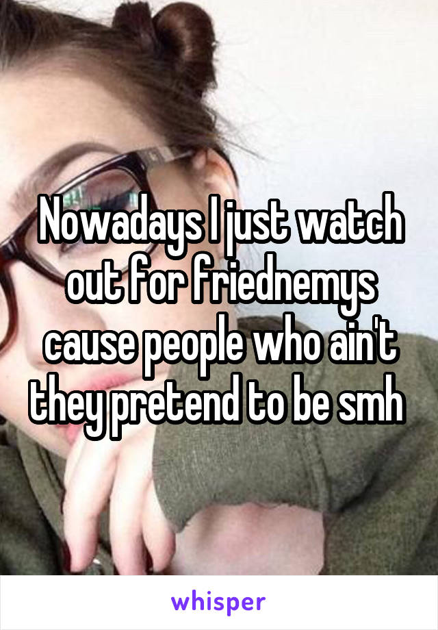 Nowadays I just watch out for friednemys cause people who ain't they pretend to be smh
