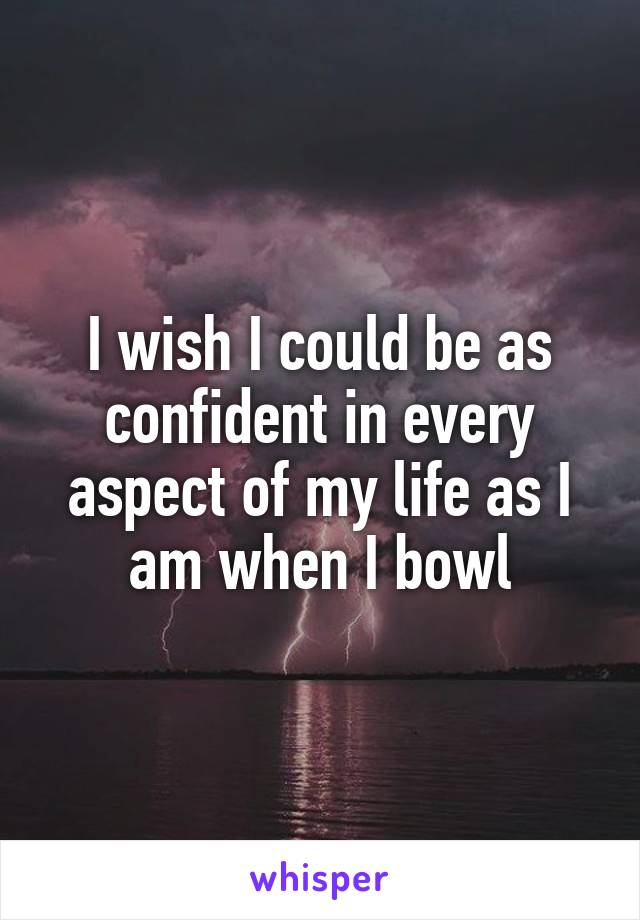 I wish I could be as confident in every aspect of my life as I am when I bowl