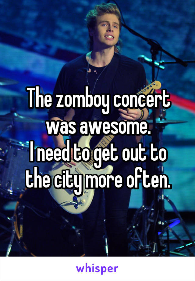 The zomboy concert was awesome. I need to get out to the city more often.
