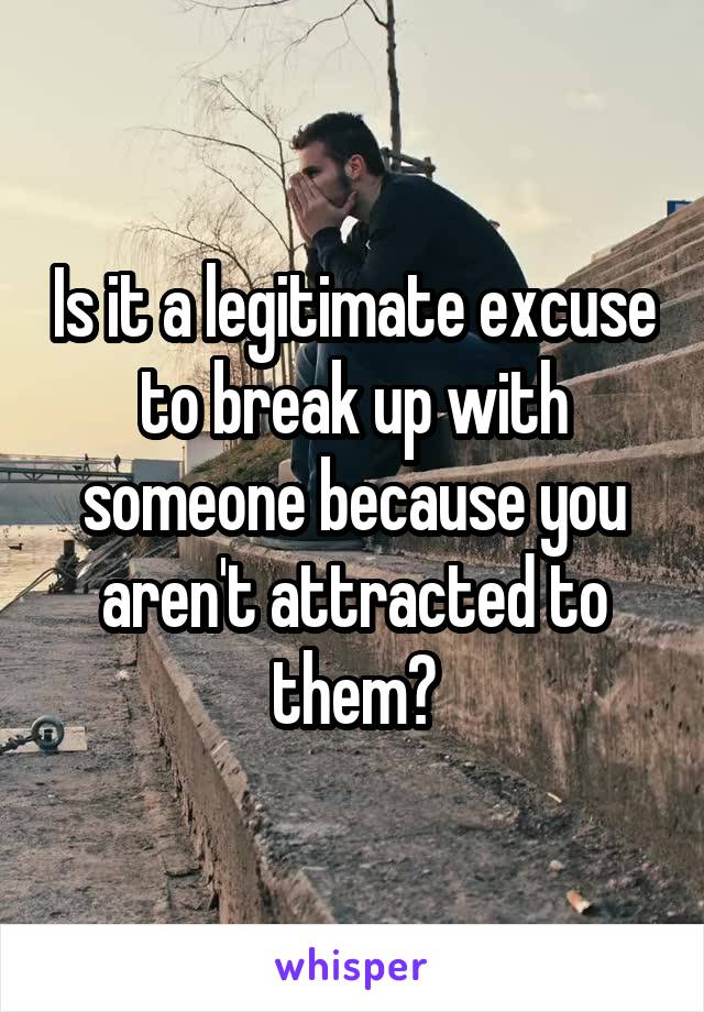 Is it a legitimate excuse to break up with someone because you aren't attracted to them?