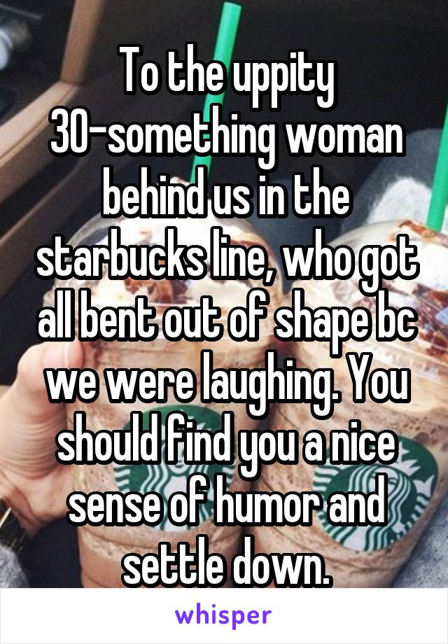 To the uppity 30-something woman behind us in the starbucks line, who got all bent out of shape bc we were laughing. You should find you a nice sense of humor and settle down.