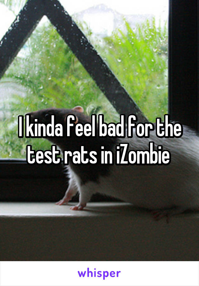I kinda feel bad for the test rats in iZombie