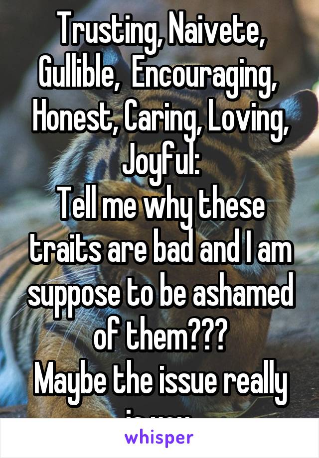 Trusting, Naivete, Gullible,  Encouraging,  Honest, Caring, Loving, Joyful: Tell me why these traits are bad and I am suppose to be ashamed of them??? Maybe the issue really is you.