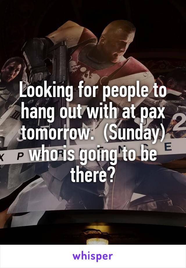 Looking for people to hang out with at pax tomorrow.  (Sunday) who is going to be there?
