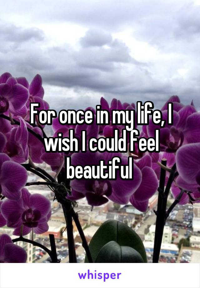 For once in my life, I wish I could feel beautiful